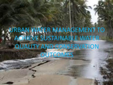 URBAN WATER MANAGEMENT TO ACHIEVE SUSTAINABLE WATER QUALITY AND CONSERVATION OUTCOMES.