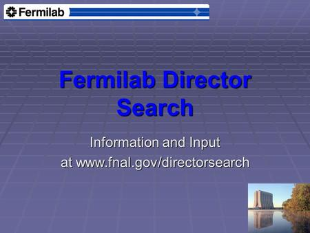 Fermilab Director Search Information and Input at www.fnal.gov/directorsearch.