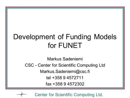 Center for Scientific Computing Ltd. Development of Funding Models for FUNET Markus Sadeniemi CSC - Center for Scientific Computing Ltd