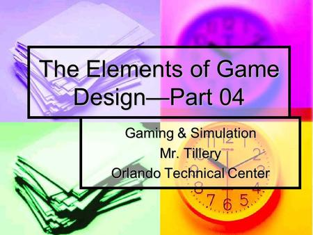 The Elements of Game Design—Part 04 Gaming & Simulation Mr. Tillery Orlando Technical Center.