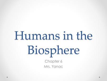 Humans in the Biosphere Chapter 6 Mrs. Yanac. Limited Resources All organisms on Earth must share the planet's resources and they are LIMITED. Humans.