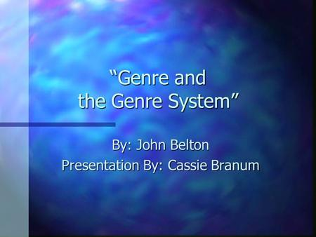 """Genre and the Genre System"" By: John Belton Presentation By: Cassie Branum."
