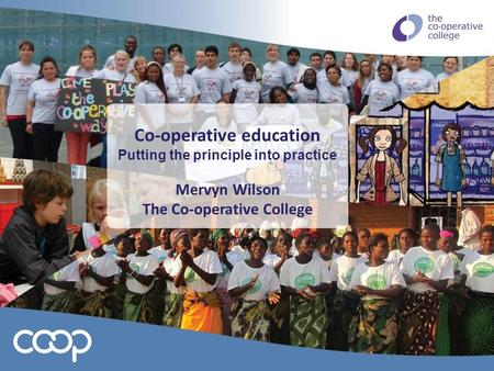 Co-operative education Putting the principle into practice Mervyn Wilson The Co-operative College.