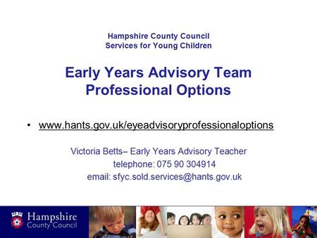 Hampshire County Council Services for Young Children Early Years Advisory Team Professional Options www.hants.gov.uk/eyeadvisoryprofessionaloptions Victoria.