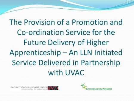 The Provision of a Promotion and Co-ordination Service for the Future Delivery of Higher Apprenticeship – An LLN Initiated Service Delivered in Partnership.