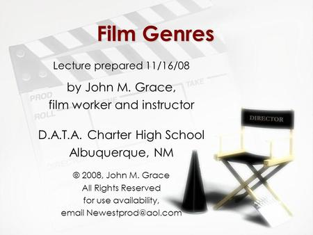Film Genres Lecture prepared 11/16/08 by John M. Grace, film worker and instructor D.A.T.A. Charter High School Albuquerque, NM © 2008, John M. Grace All.