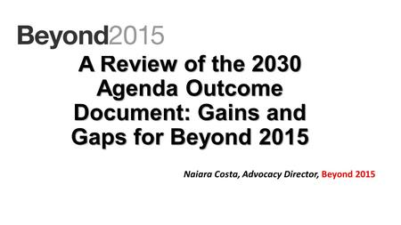 A Review of the 2030 Agenda Outcome Document: Gains and Gaps for Beyond 2015 Naiara Costa, Advocacy Director, Beyond 2015.