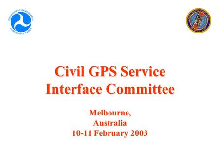 Civil GPS Service Interface Committee Melbourne, Australia 10-11 February 2003.