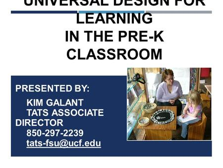 UNIVERSAL DESIGN FOR LEARNING IN THE PRE-K CLASSROOM PRESENTED BY: KIM GALANT TATS ASSOCIATE DIRECTOR 850-297-2239