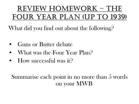 Review Homework – the four year plan (up to 1939) What did you find out about the following? Guns or Butter debate What was the Four Year Plan? How successful.