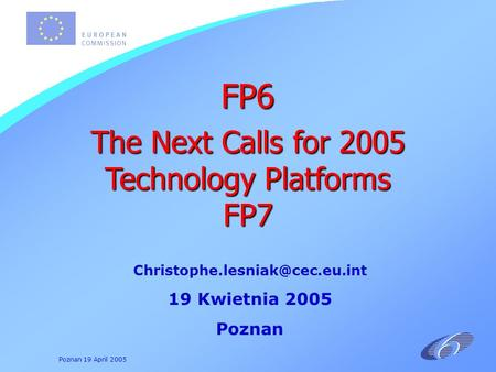 Poznan 19 April 2005 19 Kwietnia 2005 Poznan FP6 The Next Calls for 2005 Technology Platforms FP7.