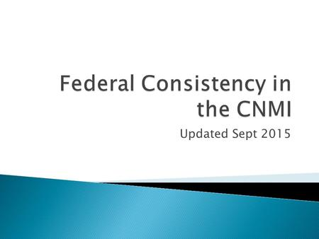 Updated Sept 2015.  This PowerPoint is meant to be an introduction to Federal Consistency and not offer official guidance  It should not be relied upon.