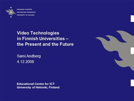 Video Technologies in Finnish Universities – the Present and the Future Sami Andberg 4.12.2008 Educational Centre for ICT University of Helsinki, Finland.
