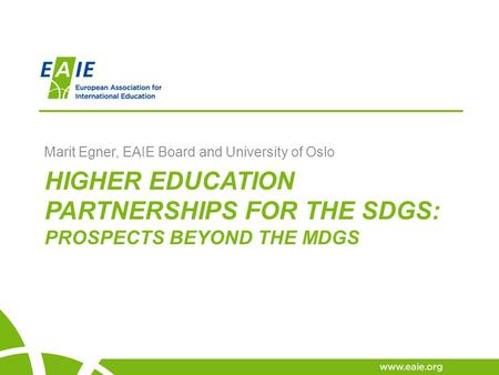 HIGHER EDUCATION PARTNERSHIPS FOR THE SDGS: PROSPECTS BEYOND THE MDGS Marit Egner, EAIE Board and University of Oslo.