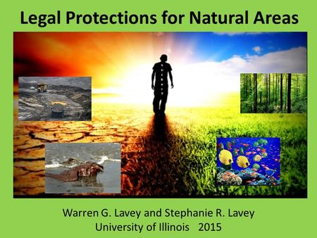Legal Protections for Natural Areas Warren G. Lavey and Stephanie R. Lavey University of Illinois 2015.