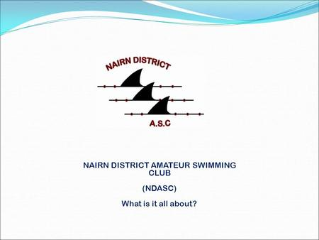 NAIRN DISTRICT AMATEUR SWIMMING CLUB (NDASC) What is it all about?