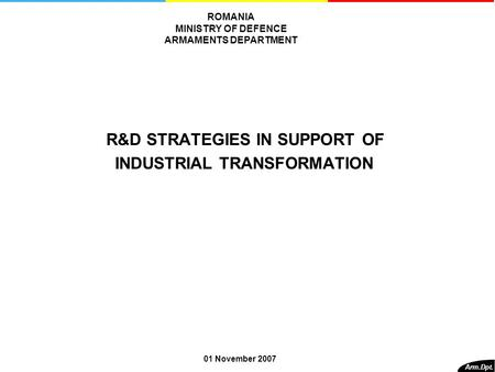 R&D STRATEGIES IN SUPPORT OF INDUSTRIAL TRANSFORMATION Arm.Dpt. ROMANIA MINISTRY OF DEFENCE ARMAMENTS DEPARTMENT 01 November 2007.