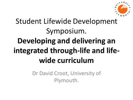Student Lifewide Development Symposium. Developing and delivering an integrated through-life and life- wide curriculum Dr David Croot, University of Plymouth.
