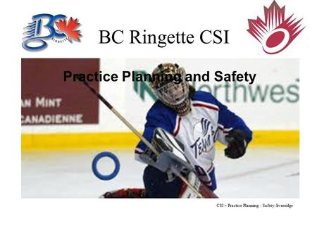 BC Ringette CSI Practice Planning and Safety CSI – Practice Planning - Safety- liversidge.