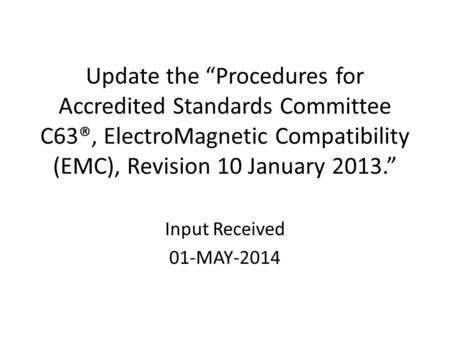 "Update the ""Procedures for Accredited Standards Committee C63®, ElectroMagnetic Compatibility (EMC), Revision 10 January 2013."" Input Received 01-MAY-2014."