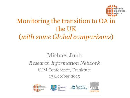 Monitoring the transition to OA in the UK (with some Global comparisons) Michael Jubb Research Information Network STM Conference, Frankfurt 13 October.