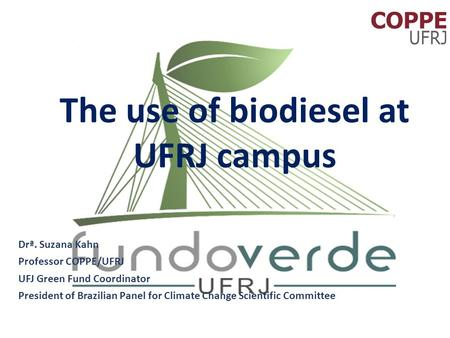The use of biodiesel at UFRJ campus Drª. Suzana Kahn Professor COPPE/UFRJ UFJ Green Fund Coordinator President of Brazilian Panel for Climate Change Scientific.