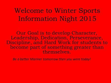 Welcome to Winter Sports Information Night 2015 Be a better Mariner tomorrow then you were today! Our Goal is to develop Character, Leadership, Dedication,