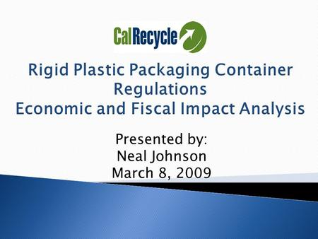Rigid Plastic Packaging Container Regulations Economic and Fiscal Impact Analysis Presented by: Neal Johnson March 8, 2009.