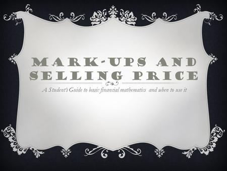 MARK-UPS AND SELLING PRICE A Student's Guide to basic financial mathematics and when to use it.