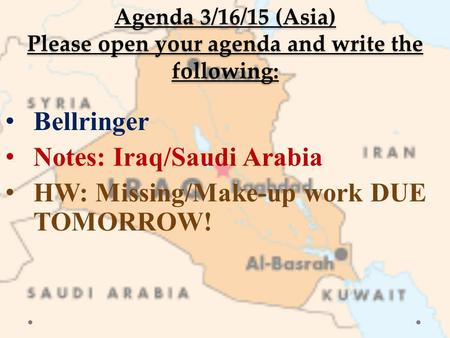 Agenda 3/16/15 (Asia) Please open your agenda and write the following: Bellringer Notes: Iraq/Saudi Arabia HW: Missing/Make-up work DUE TOMORROW!