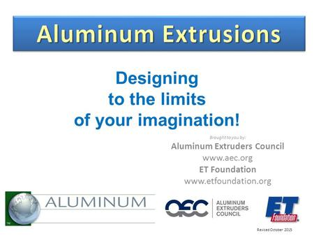 Designing to the limits <strong>of</strong> your imagination! Brought to you by: Aluminum Extruders Council www.aec.org ET Foundation www.etfoundation.org Revised October.