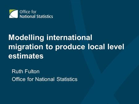 Modelling international migration to produce local level estimates Ruth Fulton Office for National Statistics.