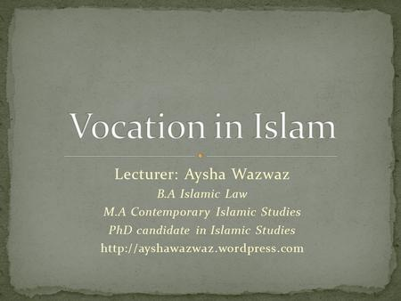 Lecturer: Aysha Wazwaz B.A Islamic Law M.A Contemporary Islamic Studies PhD candidate in Islamic Studies