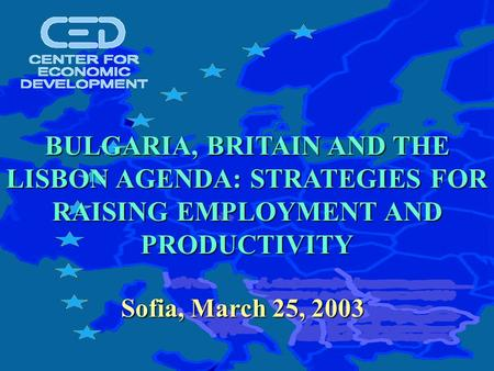 Sofia, March 25, 2003 BULGARIA, BRITAIN AND THE LISBON AGENDA: STRATEGIES FOR RAISING EMPLOYMENT AND PRODUCTIVITY.