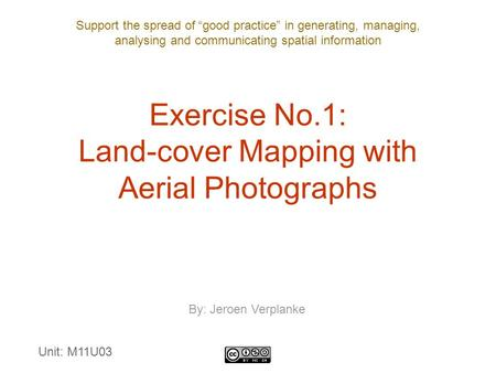 "Support the spread of ""good practice"" in generating, managing, analysing and communicating spatial information Exercise No.1: Land-cover Mapping with Aerial."
