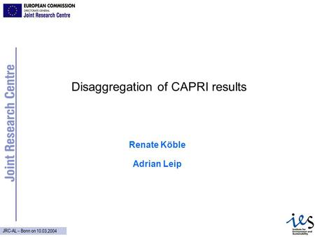 JRC-AL – Bonn on 10.03.2004 Disaggregation of CAPRI results Renate Köble Adrian Leip.