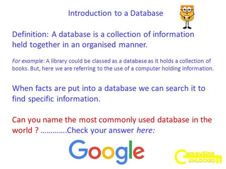 Introduction to a Database Definition: A database is a collection of information held together in an organised manner. For example: A library could be.