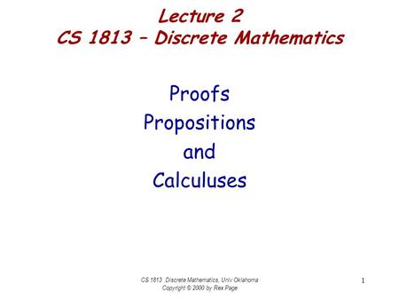 CS 1813 Discrete Mathematics, Univ Oklahoma Copyright © 2000 by Rex Page 1 Lecture 2 CS 1813 – Discrete Mathematics Proofs Propositions and Calculuses.