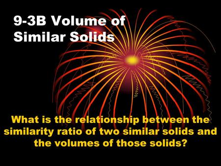 9-3B Volume of Similar Solids What is the relationship between the similarity ratio of two similar solids and the volumes of those solids?
