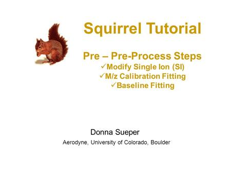 Squirrel Tutorial Pre – Pre-Process Steps Modify Single Ion (SI) M/z Calibration Fitting Baseline Fitting Donna Sueper Aerodyne, University of Colorado,
