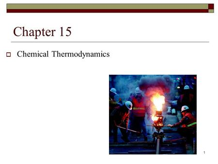 1 Chapter 15  Chemical Thermodynamics. 2 Chapter Goals Heat Changes and Thermochemistry 1. The First Law of Thermodynamics 2. Some Thermodynamic Terms.