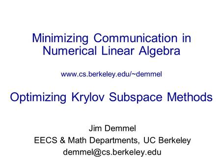 Minimizing Communication <strong>in</strong> Numerical Linear Algebra www.cs.berkeley.edu/~demmel Optimizing Krylov Subspace Methods Jim Demmel EECS & <strong>Math</strong> Departments,