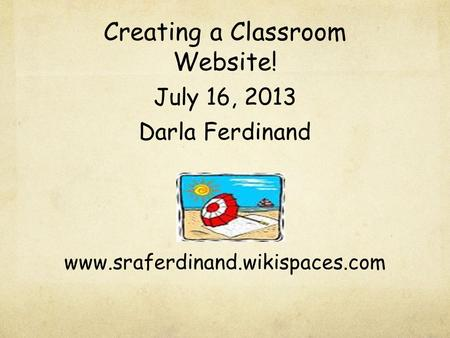 Creating a Classroom Website! July 16, 2013 Darla Ferdinand www.sraferdinand.wikispaces.com.