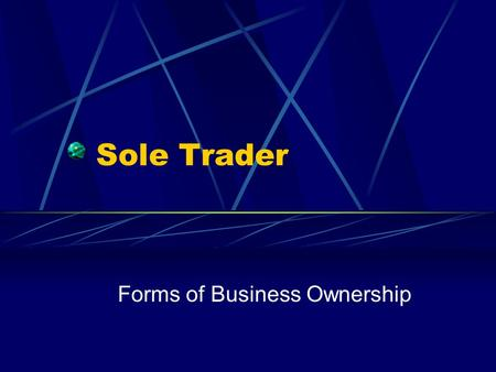 Sole Trader Forms of Business Ownership. What is a sole trader? A sole trader is a business owned by one person The owner makes all the decisions about.