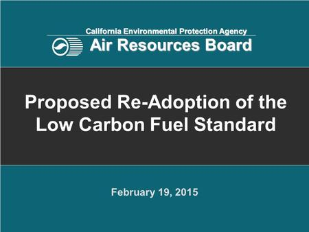 February 19, 2015 Proposed Re-Adoption of the Low Carbon Fuel Standard California Environmental Protection Agency Air Resources Board.