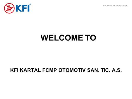 WELCOME TO KFI KARTAL FCMP OTOMOTIV SAN. TIC. A.S. GROUP FCMP INDUSTRIES.