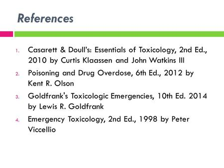 References 1. Casarett & Doull's: Essentials of Toxicology, 2nd Ed., 2010 by Curtis Klaassen and John Watkins III 2. Poisoning and Drug Overdose, 6th Ed.,