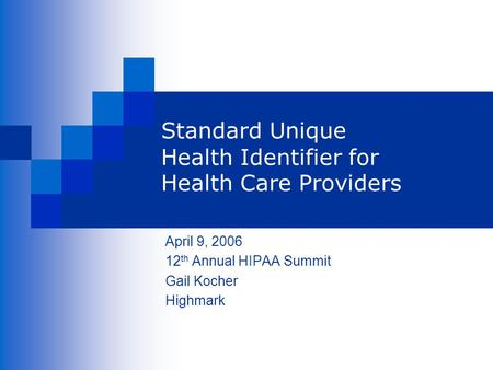 Standard Unique Health Identifier for Health Care Providers April 9, 2006 12 th Annual HIPAA Summit Gail Kocher Highmark.