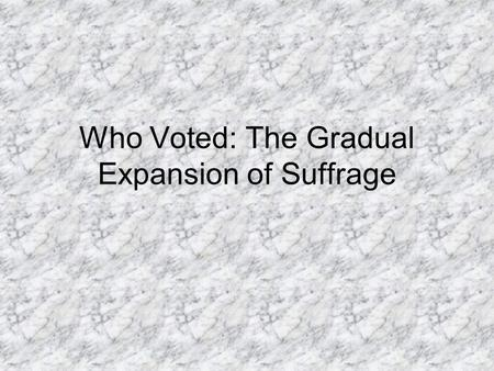 Who Voted: The Gradual Expansion of Suffrage. 1789: Constitutional Era Voting Rights in America All landowning, white, males were allowed to vote. 6%