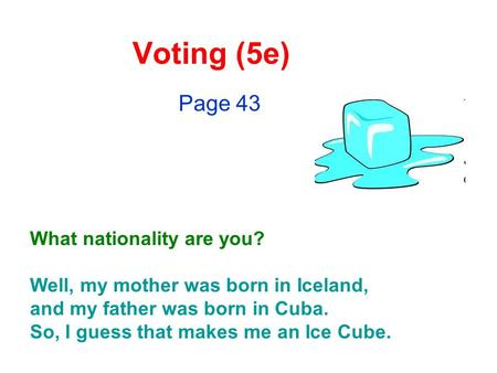 Voting (5e) Page 43 What nationality are you? Well, my mother was born in Iceland, and my father was born in Cuba. So, I guess that makes me an Ice Cube.